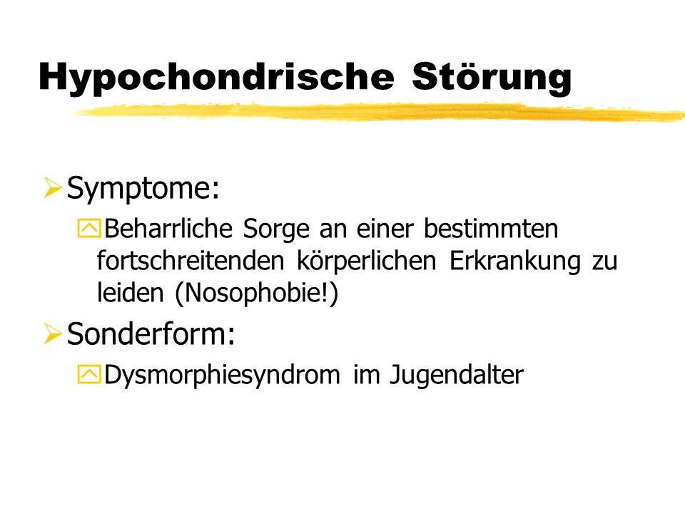 Hypochondrische Störung  Symptome: yBeharrliche Sorge an einer bestimmten fortschreitenden körperlichen Erkrankung zu leiden (Nosophobie!)  Sonderfo