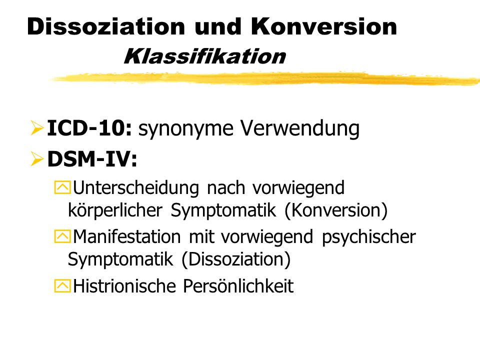 Dissoziation und Konversion Klassifikation  ICD-10: synonyme Verwendung  DSM-IV: yUnterscheidung nach vorwiegend körperlicher Symptomatik (Konversio