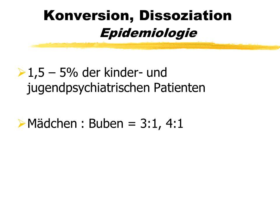 Konversion, Dissoziation Epidemiologie  1,5 – 5% der kinder- und jugendpsychiatrischen Patienten  Mädchen : Buben = 3:1, 4:1