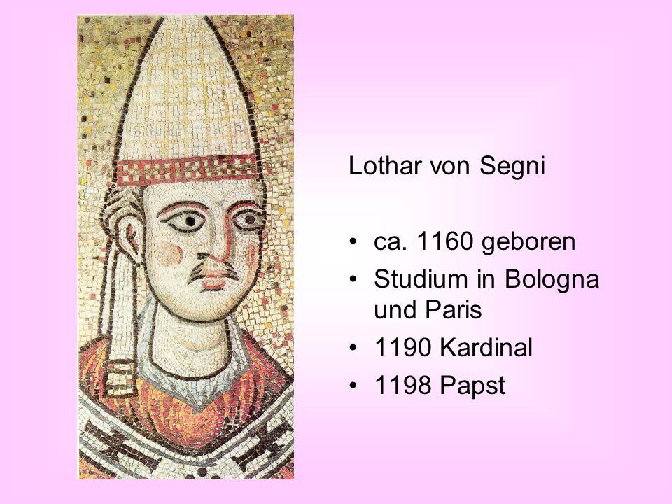 Lothar von Segni ca. 1160 geboren Studium in Bologna und Paris 1190 Kardinal 1198 Papst