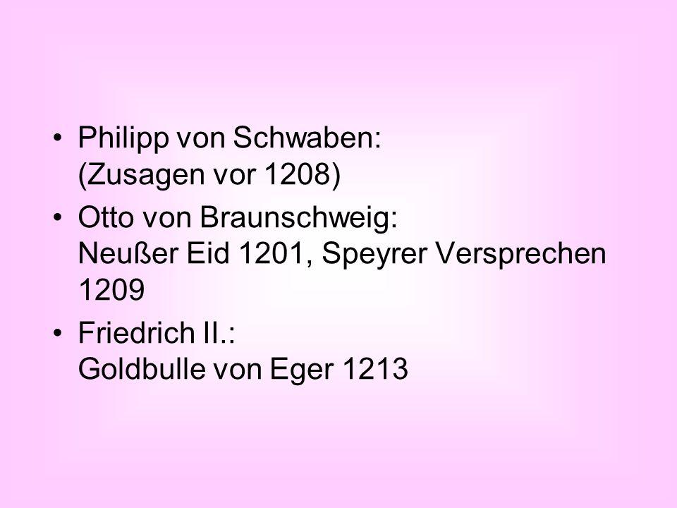 Philipp von Schwaben: (Zusagen vor 1208) Otto von Braunschweig: Neußer Eid 1201, Speyrer Versprechen 1209 Friedrich II.: Goldbulle von Eger 1213