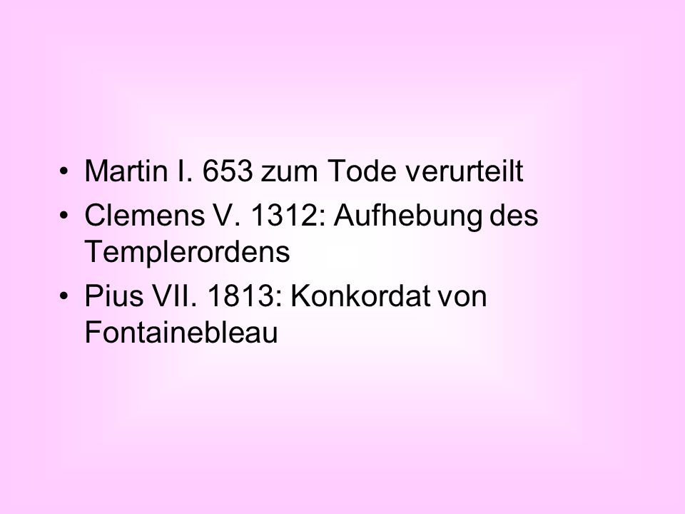 Martin I. 653 zum Tode verurteilt Clemens V. 1312: Aufhebung des Templerordens Pius VII. 1813: Konkordat von Fontainebleau