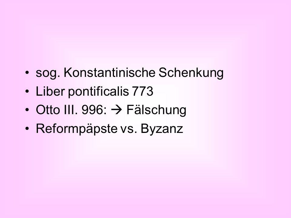 sog. Konstantinische Schenkung Liber pontificalis 773 Otto III. 996:  Fälschung Reformpäpste vs. Byzanz