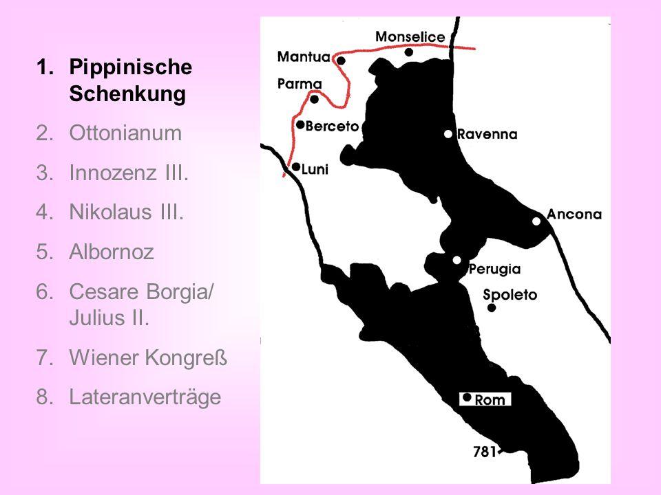 1.Pippinische Schenkung 2.Ottonianum 3.Innozenz III. 4.Nikolaus III. 5.Albornoz 6.Cesare Borgia/ Julius II. 7.Wiener Kongreß 8.Lateranverträge