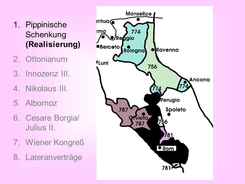 1.Pippinische Schenkung (Realisierung) 2.Ottonianum 3.Innozenz III. 4.Nikolaus III. 5.Albornoz 6.Cesare Borgia/ Julius II. 7.Wiener Kongreß 8.Lateranv