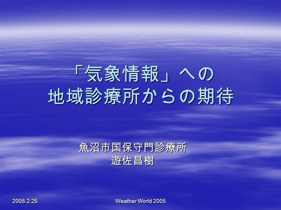 2005.2.25 Weather World 2005 「気象情報」への 地域診療所からの期待 魚沼市国保守門診療所遊佐昌樹
