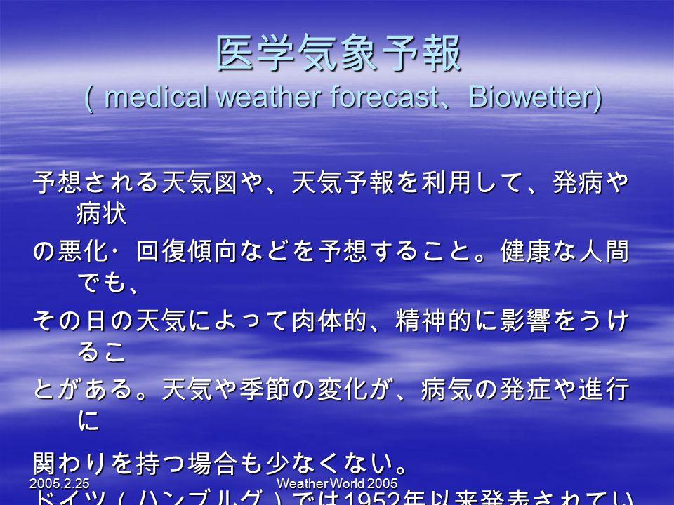 2005.2.25Weather World 2005 医学気象予報 ( medical weather forecast 、 Biowetter) 予想される天気図や、天気予報を利用して、発病や 病状 の悪化・回復傾向などを予想すること。健康な人間 でも、 その日の天気によって肉体的、精神的に影響