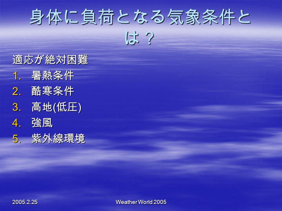 2005.2.25Weather World 2005 身体に負荷となる気象条件と は? 適応が絶対困難 1. 暑熱条件 2. 酷寒条件  高地 ( 低圧 )  強風  紫外線環境
