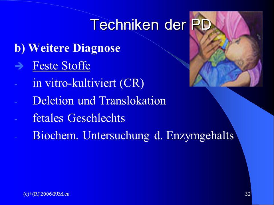 (c)+(R)'2006/FJM.eu31 Techniken der PD 4. Amniozentese (Fruchtwasserpunktion) a) Diagnose  Hohlnadel - Bauchdecke  10 – 25 ml Fruchtwasser mit fetal