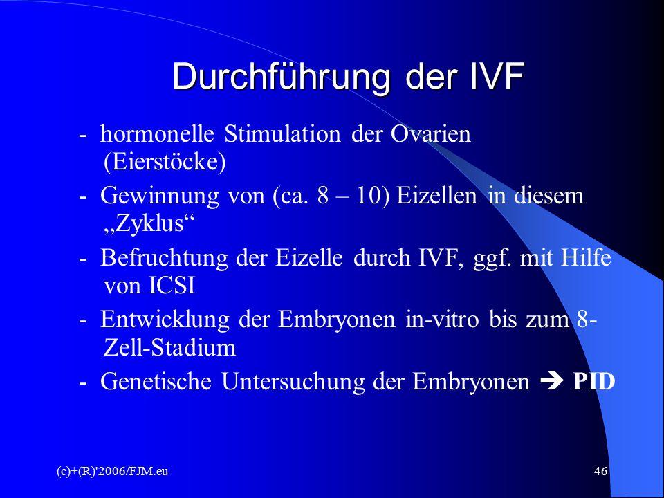 (c)+(R) 2006/FJM.eu45 Voraussetzungen für PID Voraussetzung für eine PID ist immer eine I V F (= in-vitro-Fertilisation  künstliche Befruchtung) Es gibt 4 verschiedene Arten der IVF !