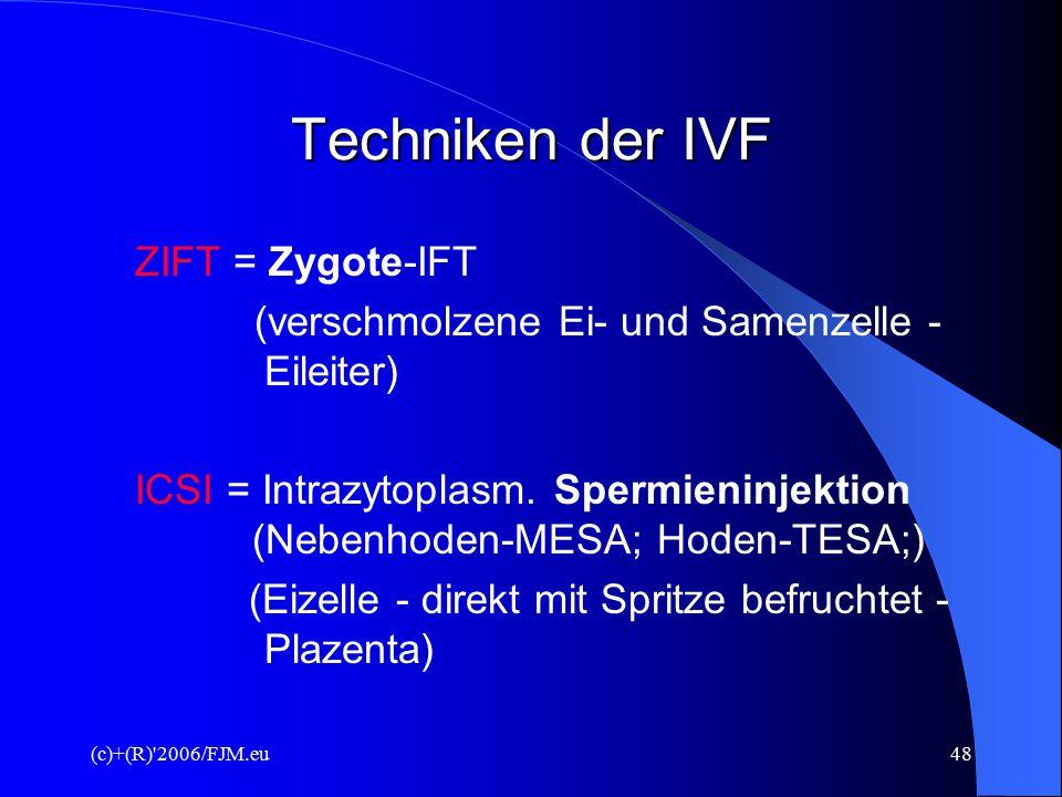 (c)+(R) 2006/FJM.eu47 Techniken der IVF Die vier IVT-Verfahren GIFT = Gamete-Intrafallopian-Transfer/ intratubarer Gametentransfer (Ei- und Samenzelle in Spritze – Eileiter) EIFT = Embryo-IFT (Embryo - Gebärmutter eingeführt)