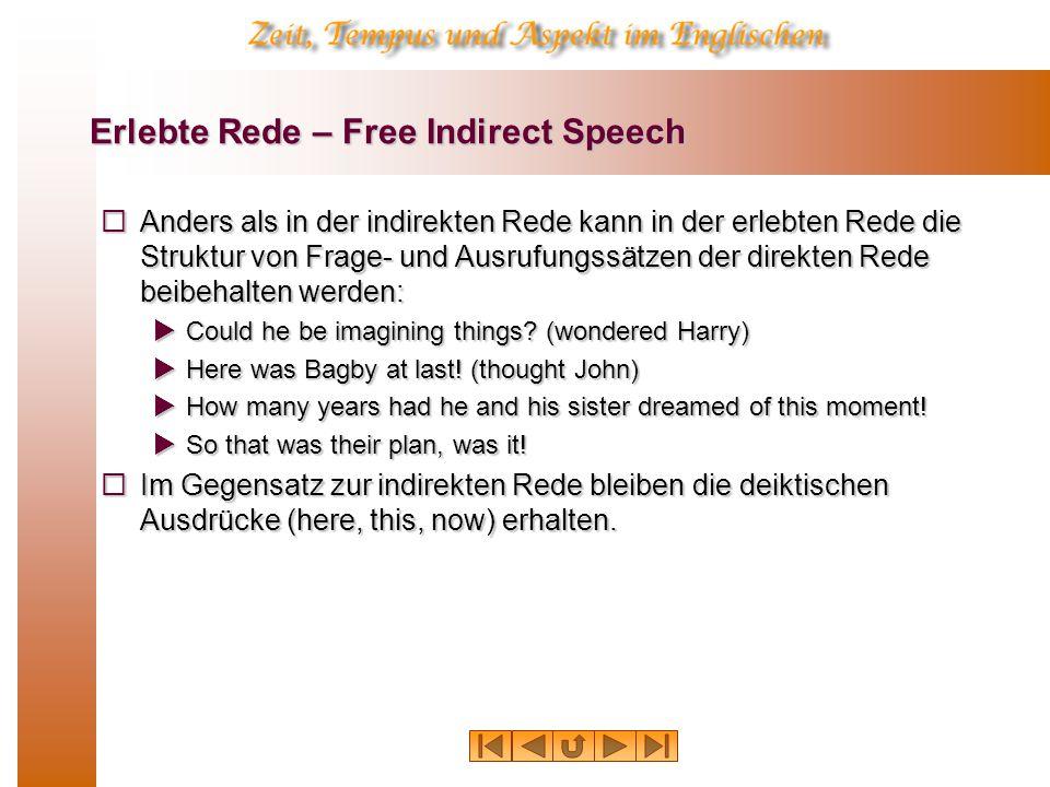 Erlebte Rede – Free Indirect Speech  Anders als in der indirekten Rede kann in der erlebten Rede die Struktur von Frage- und Ausrufungssätzen der direkten Rede beibehalten werden:  Could he be imagining things.