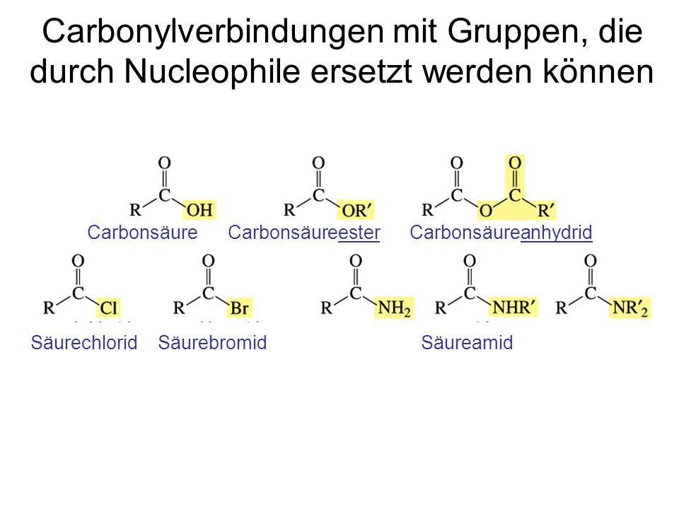 Carbonylverbindungen mit Gruppen, die durch Nucleophile ersetzt werden können Carbonsäure Carbonsäureester Carbonsäureanhydrid Säurechlorid Säurebromi
