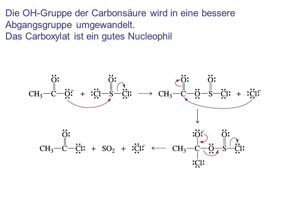Die OH-Gruppe der Carbonsäure wird in eine bessere Abgangsgruppe umgewandelt. Das Carboxylat ist ein gutes Nucleophil