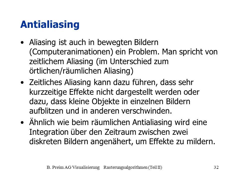 B. Preim AG Visualisierung Rasterungsalgorithmen (Teil II)32 Antialiasing Aliasing ist auch in bewegten Bildern (Computeranimationen) ein Problem. Man