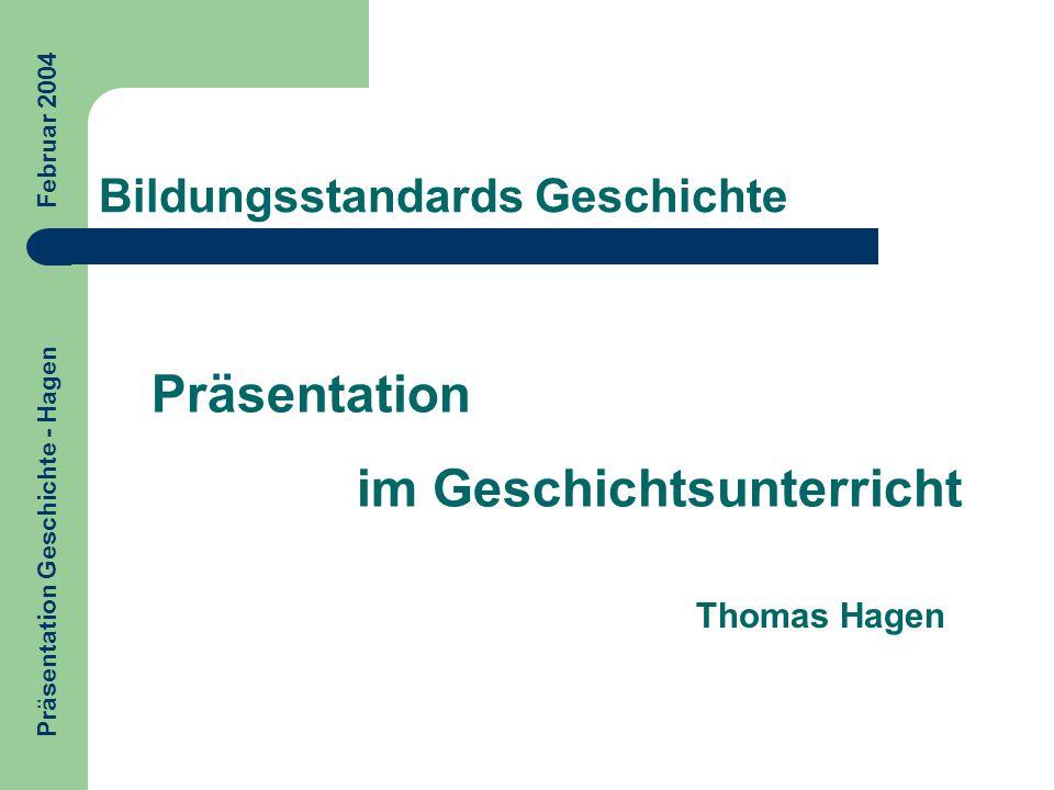 Präsentation im Geschichtsunterricht Präsentation Geschichte - Hagen Februar 2004 Bildungsstandards Geschichte Thomas Hagen