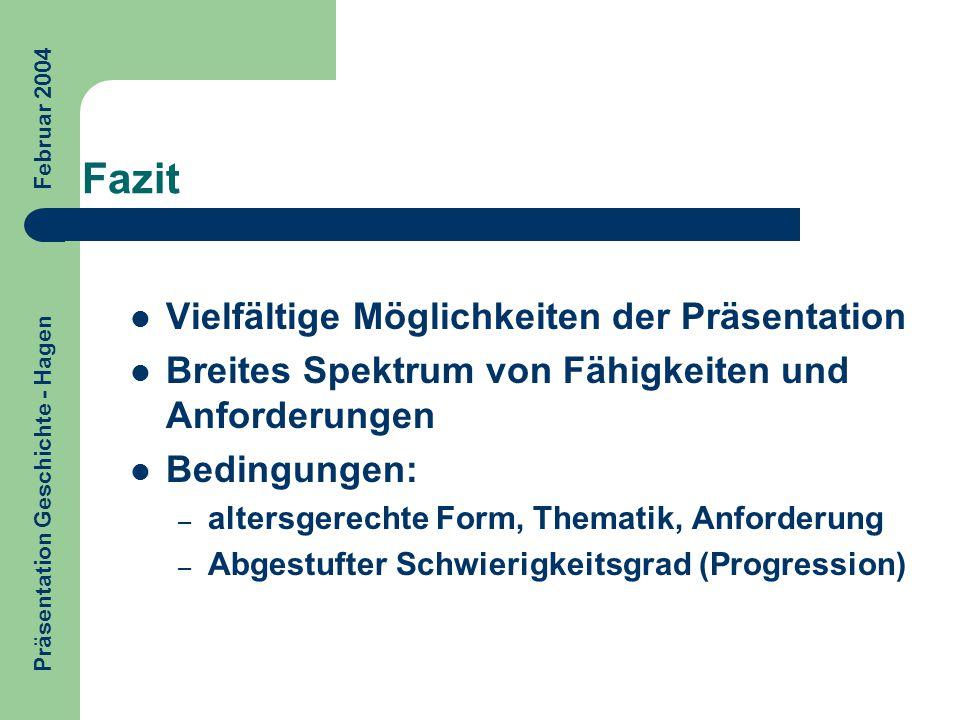 Fazit Präsentation Geschichte - Hagen Februar 2004 Vielfältige Möglichkeiten der Präsentation Breites Spektrum von Fähigkeiten und Anforderungen Bedin
