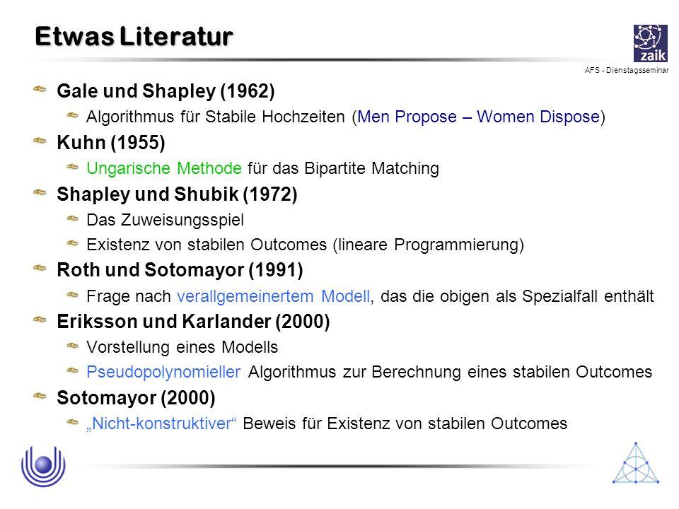 AFS - Dienstagsseminar Etwas Literatur Gale und Shapley (1962) Algorithmus für Stabile Hochzeiten (Men Propose – Women Dispose) Kuhn (1955) Ungarische