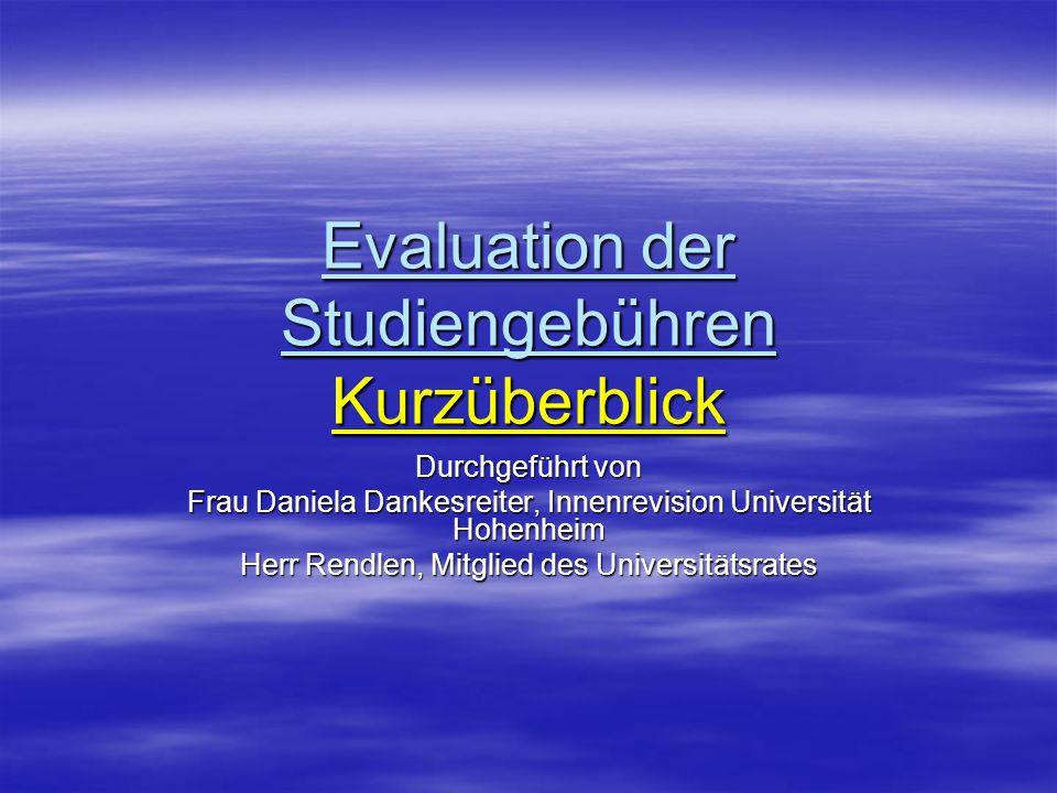 Evaluation der Studiengebühren Kurzüberblick Durchgeführt von Frau Daniela Dankesreiter, Innenrevision Universität Hohenheim Herr Rendlen, Mitglied des Universitätsrates