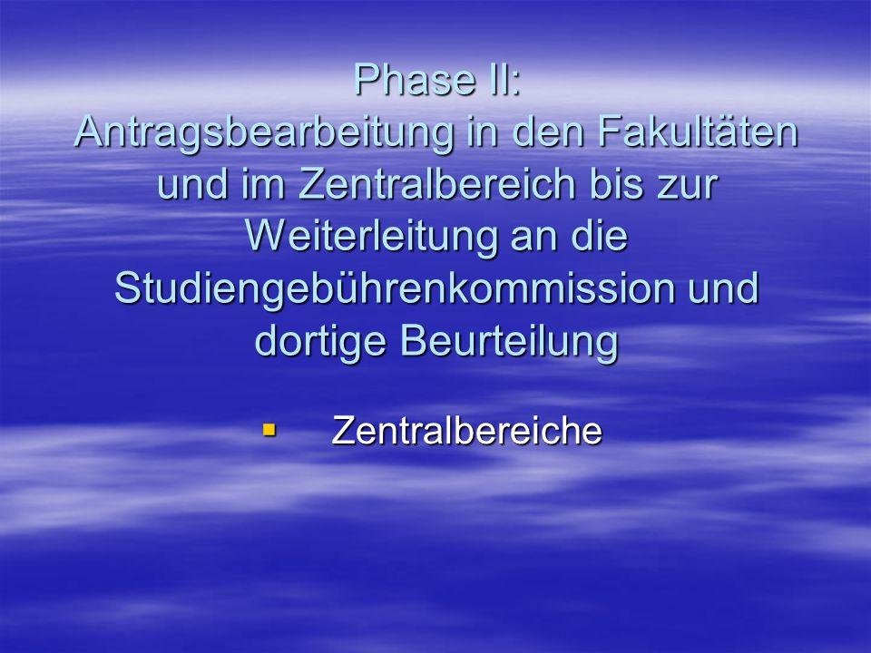 Phase II: Antragsbearbeitung in den Fakultäten und im Zentralbereich bis zur Weiterleitung an die Studiengebührenkommission und dortige Beurteilung  Zentralbereiche