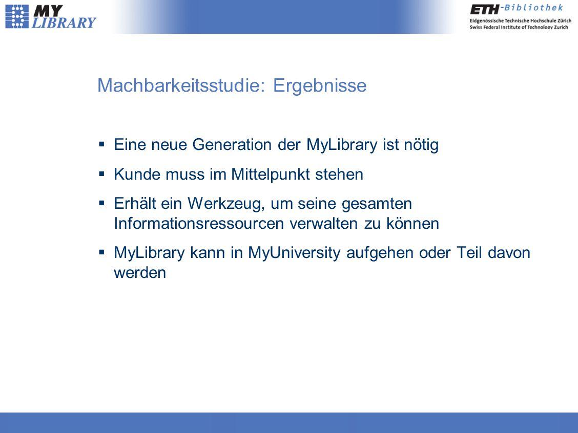 Machbarkeitsstudie: Ergebnisse  Eine neue Generation der MyLibrary ist nötig  Kunde muss im Mittelpunkt stehen  Erhält ein Werkzeug, um seine gesamten Informationsressourcen verwalten zu können  MyLibrary kann in MyUniversity aufgehen oder Teil davon werden
