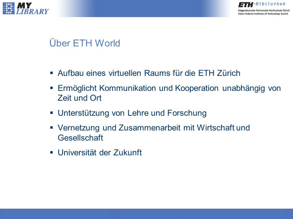 Über ETH World  Aufbau eines virtuellen Raums für die ETH Zürich  Ermöglicht Kommunikation und Kooperation unabhängig von Zeit und Ort  Unterstützung von Lehre und Forschung  Vernetzung und Zusammenarbeit mit Wirtschaft und Gesellschaft  Universität der Zukunft