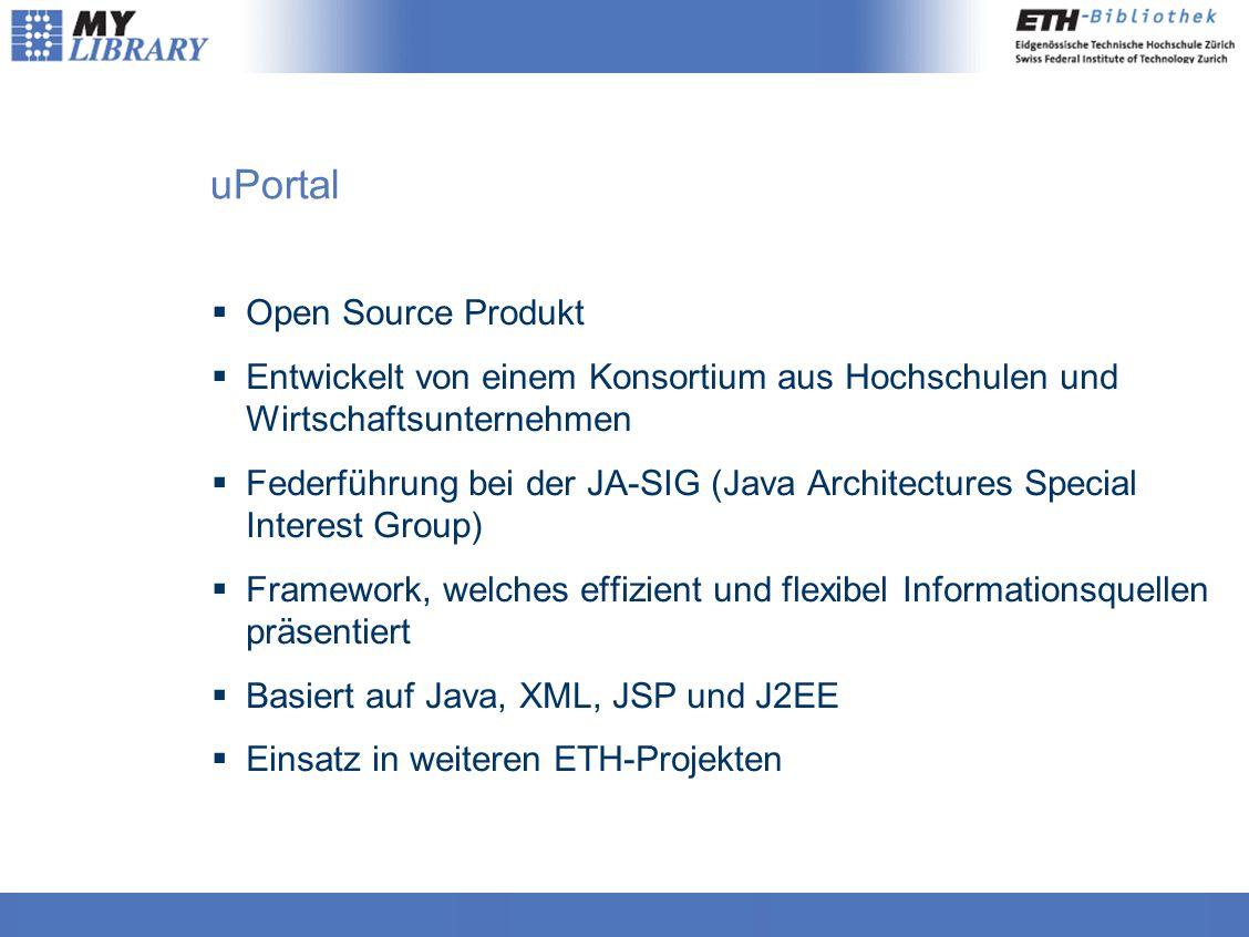 uPortal  Open Source Produkt  Entwickelt von einem Konsortium aus Hochschulen und Wirtschaftsunternehmen  Federführung bei der JA-SIG (Java Architectures Special Interest Group)  Framework, welches effizient und flexibel Informationsquellen präsentiert  Basiert auf Java, XML, JSP und J2EE  Einsatz in weiteren ETH-Projekten