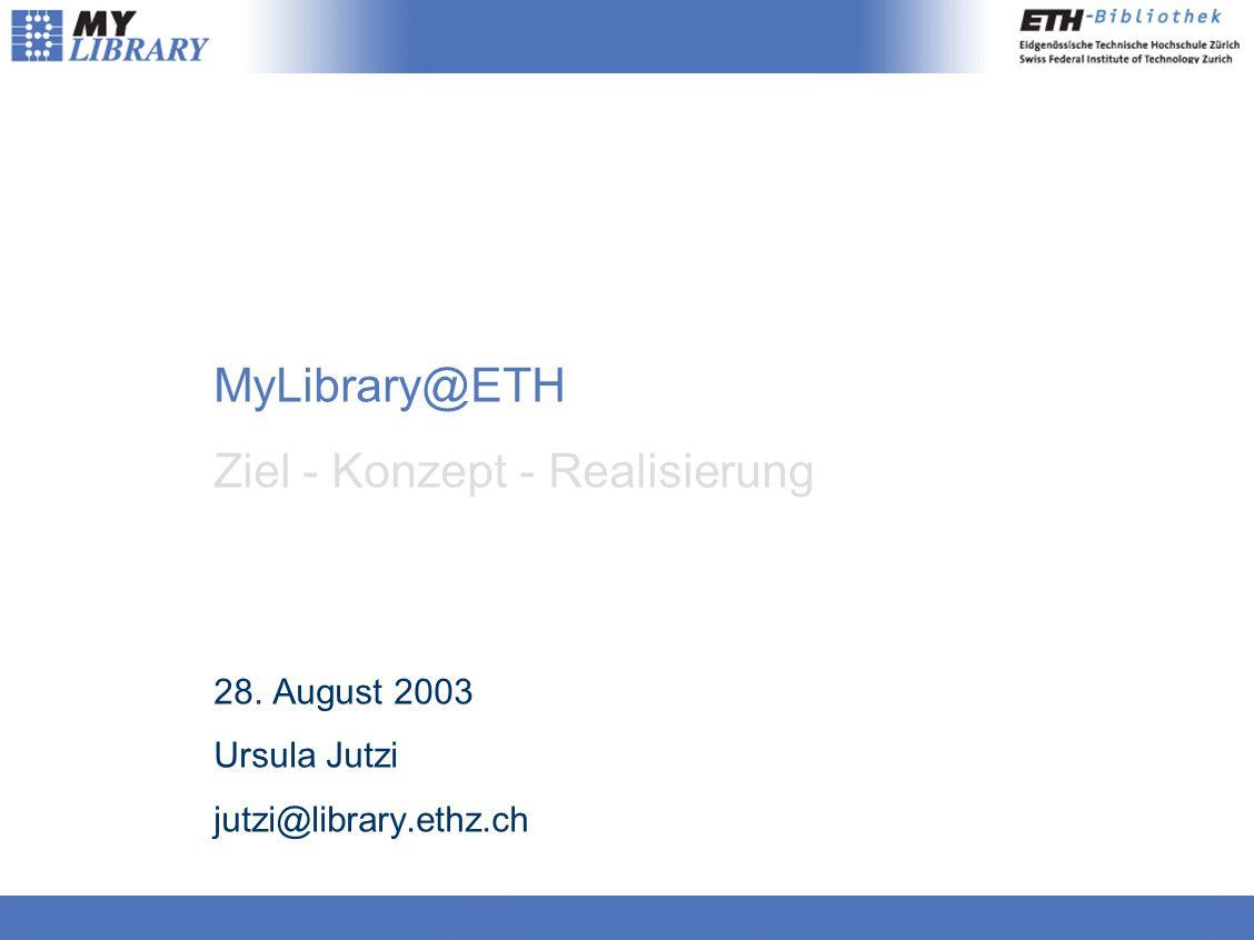 MyLibrary@ETH Ziel - Konzept - Realisierung 28. August 2003 Ursula Jutzi jutzi@library.ethz.ch