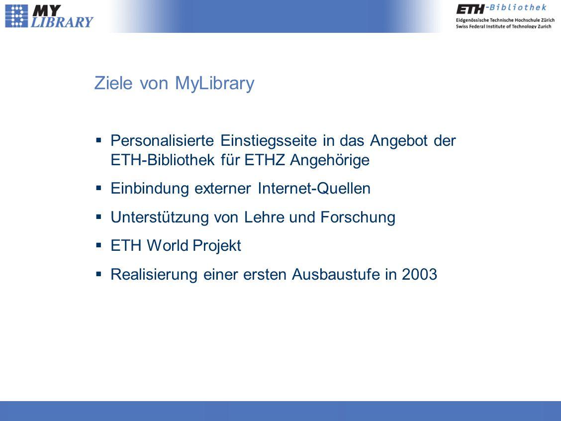 Ziele von MyLibrary  Personalisierte Einstiegsseite in das Angebot der ETH-Bibliothek für ETHZ Angehörige  Einbindung externer Internet-Quellen  Unterstützung von Lehre und Forschung  ETH World Projekt  Realisierung einer ersten Ausbaustufe in 2003