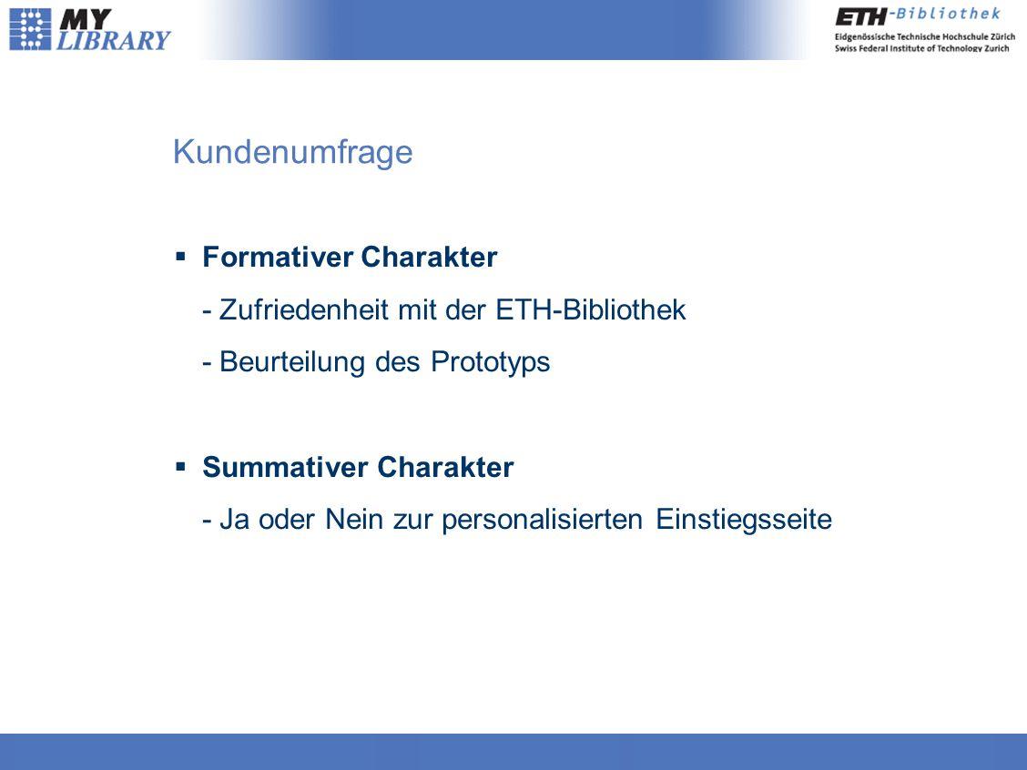 Kundenumfrage  Formativer Charakter - Zufriedenheit mit der ETH-Bibliothek - Beurteilung des Prototyps  Summativer Charakter - Ja oder Nein zur personalisierten Einstiegsseite