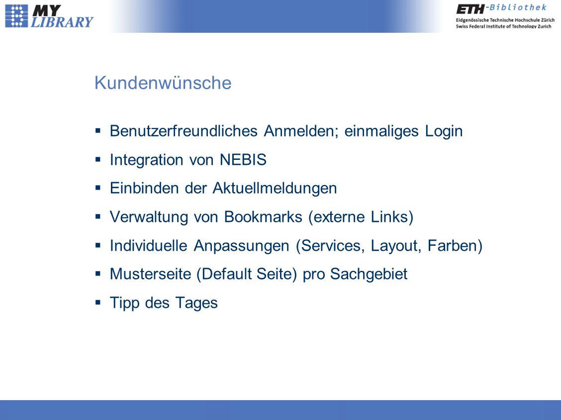 Kundenwünsche  Benutzerfreundliches Anmelden; einmaliges Login  Integration von NEBIS  Einbinden der Aktuellmeldungen  Verwaltung von Bookmarks (externe Links)  Individuelle Anpassungen (Services, Layout, Farben)  Musterseite (Default Seite) pro Sachgebiet  Tipp des Tages