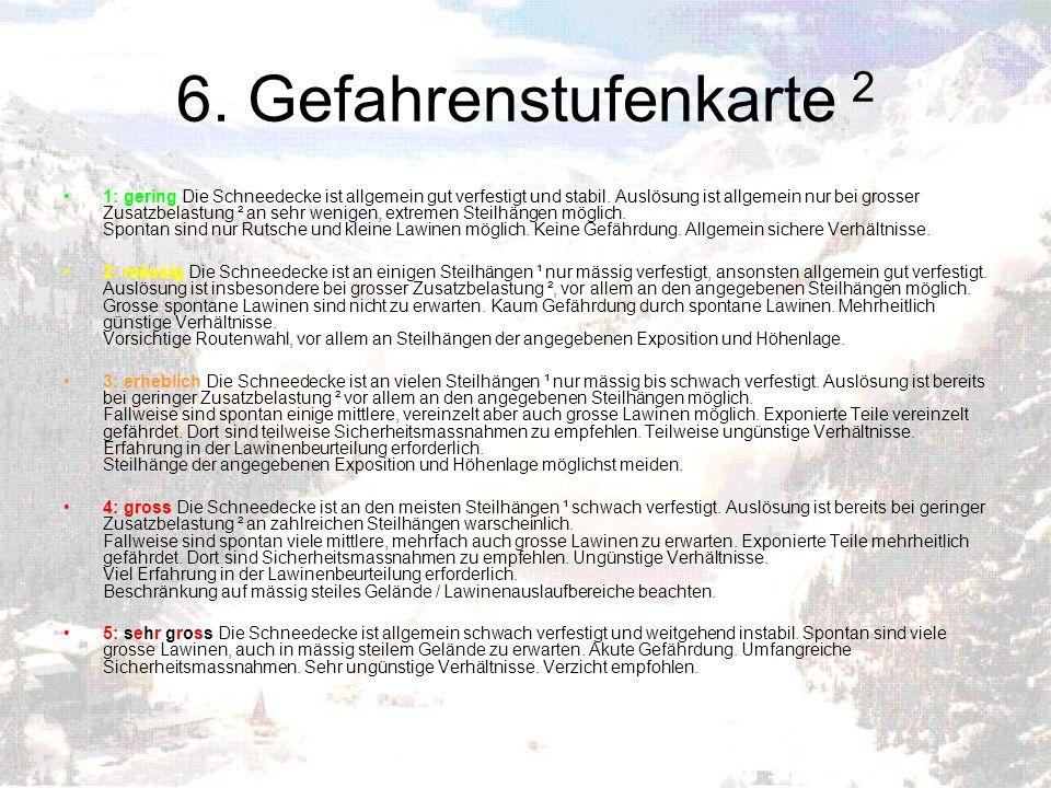 6. Gefahrenstufenkarte 2 1: gering Die Schneedecke ist allgemein gut verfestigt und stabil. Auslösung ist allgemein nur bei grosser Zusatzbelastung ²