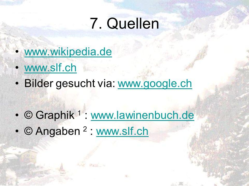 7. Quellen www.wikipedia.de www.slf.ch Bilder gesucht via: www.google.chwww.google.ch © Graphik 1 : www.lawinenbuch.dewww.lawinenbuch.de © Angaben 2 :