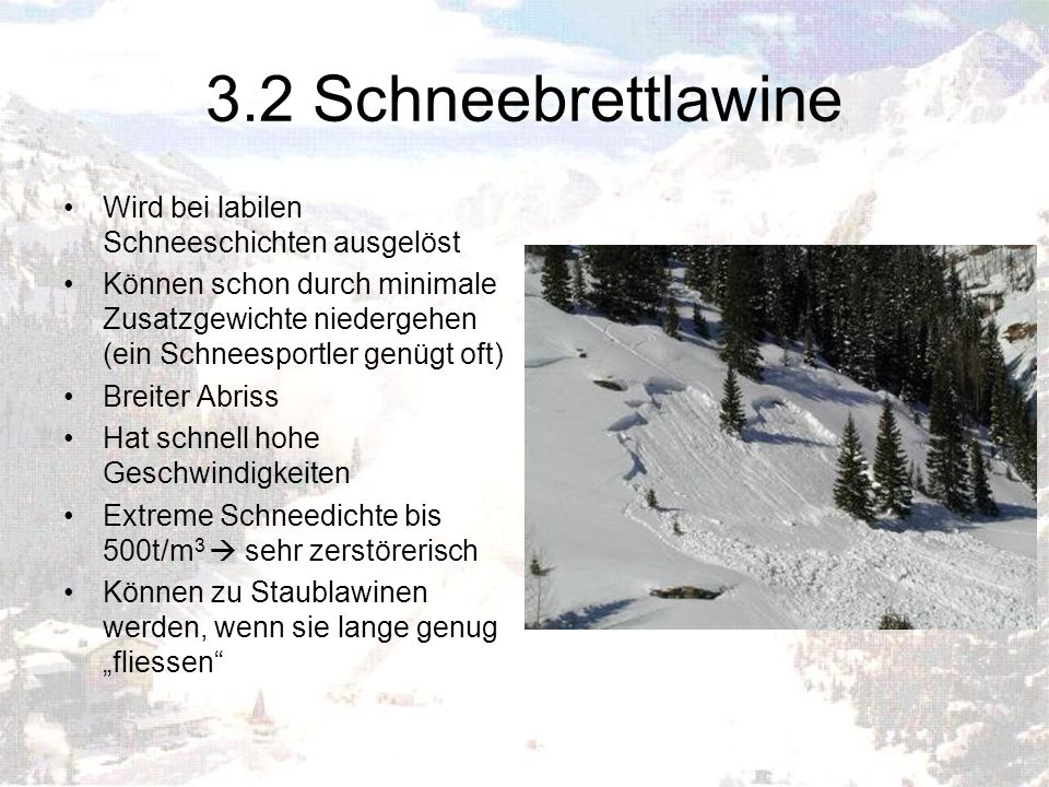 3.2 Schneebrettlawine Wird bei labilen Schneeschichten ausgelöst Können schon durch minimale Zusatzgewichte niedergehen (ein Schneesportler genügt oft