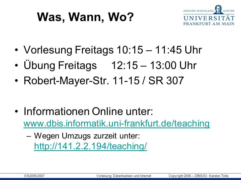 WS2006/2007 Vorlesung: Datenbanken und Internet Copyright 2006 – DBIS/Dr. Karsten Tolle Was, Wann, Wo? Vorlesung Freitags 10:15 – 11:45 Uhr Übung Frei