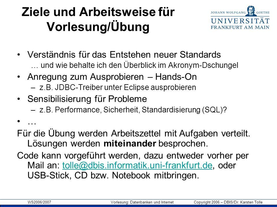 WS2006/2007 Vorlesung: Datenbanken und Internet Copyright 2006 – DBIS/Dr. Karsten Tolle Ziele und Arbeitsweise für Vorlesung/Übung Verständnis für das