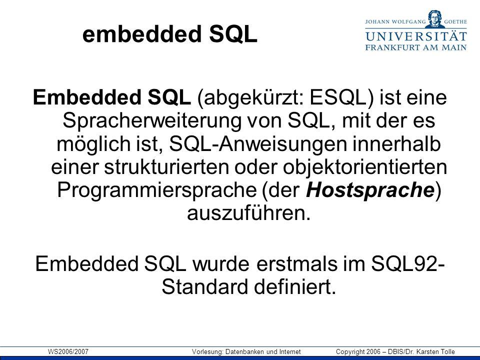WS2006/2007 Vorlesung: Datenbanken und Internet Copyright 2006 – DBIS/Dr. Karsten Tolle embedded SQL Embedded SQL (abgekürzt: ESQL) ist eine Spracherw
