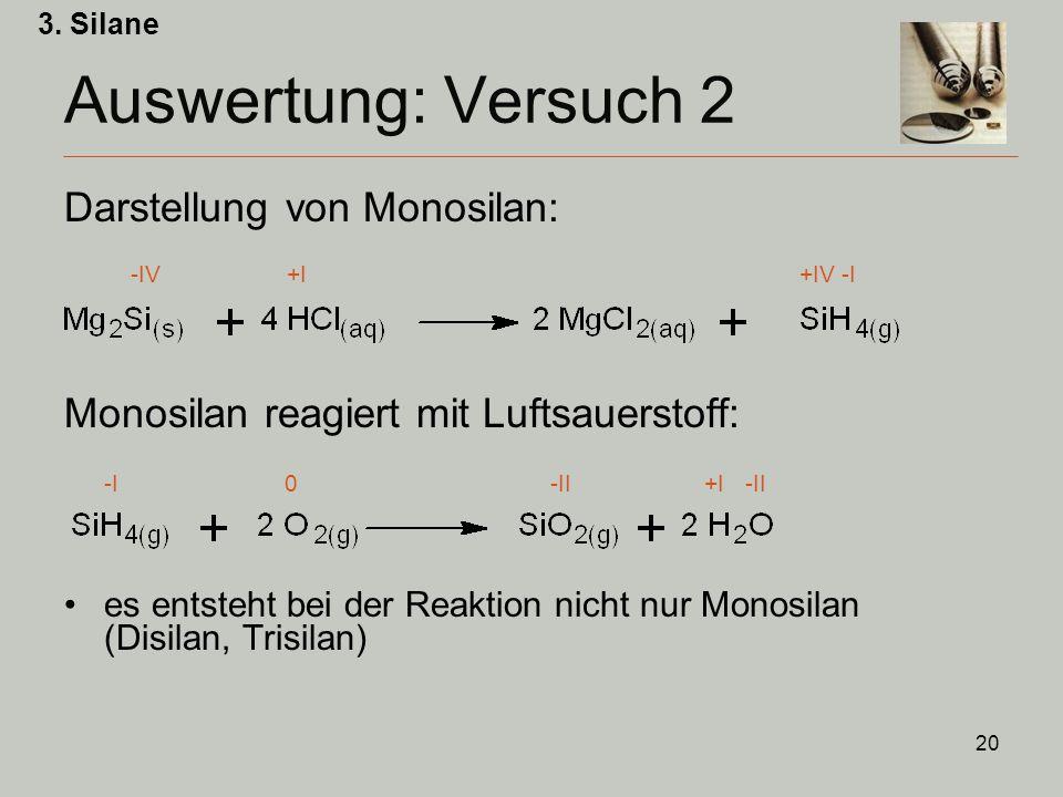 20 Auswertung: Versuch 2 Darstellung von Monosilan: -IV +I +IV -I Monosilan reagiert mit Luftsauerstoff: -I 0 -II +I -II es entsteht bei der Reaktion nicht nur Monosilan (Disilan, Trisilan) 3.