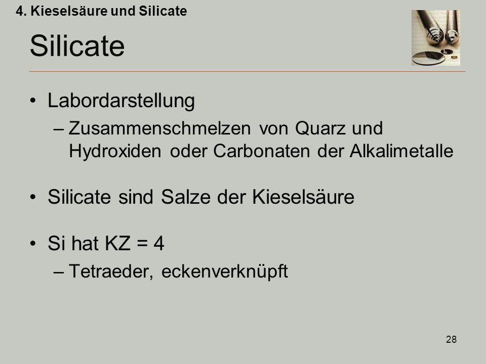28 Labordarstellung –Zusammenschmelzen von Quarz und Hydroxiden oder Carbonaten der Alkalimetalle Silicate sind Salze der Kieselsäure Si hat KZ = 4 –Tetraeder, eckenverknüpft 4.