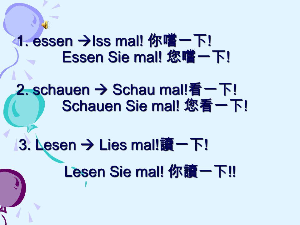 1. essen  Iss mal! 你嚐一下 ! Essen Sie mal! 您嚐一下 ! 2. schauen  Schau mal! 看一下 ! Schauen Sie mal! 您看一下 ! 3. Lesen  Lies mal! 讀一下 ! Lesen Sie mal! 你讀一下