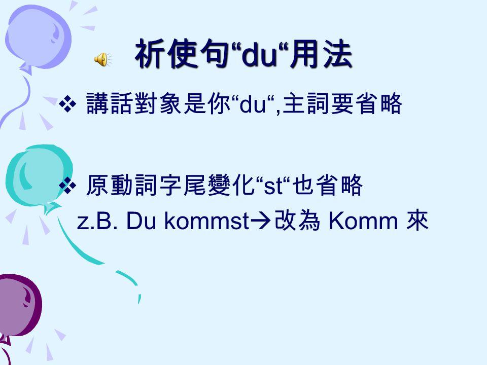 """祈使句 """"du"""" 用法  講話對象是你 """"du"""", 主詞要省略  原動詞字尾變化 """"st"""" 也省略 z.B. Du kommst  改為 Komm 來"""