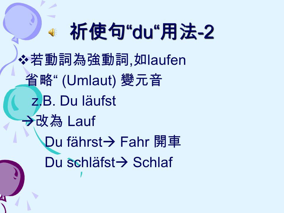 """祈使句 """"du"""" 用法 -2  若動詞為強動詞, 如 laufen 省略 """" (Umlaut) 變元音 z.B. Du läufst  改為 Lauf Du fährst  Fahr 開車 Du schläfst  Schlaf"""