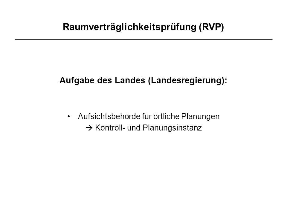 Raumverträglichkeitsprüfung (RVP) Aufgabe des Landes (Landesregierung): Aufsichtsbehörde für örtliche Planungen  Kontroll- und Planungsinstanz