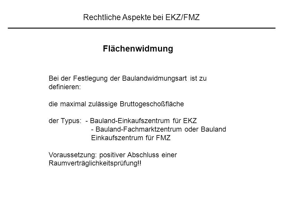 Rechtliche Aspekte bei EKZ/FMZ Bei der Festlegung der Baulandwidmungsart ist zu definieren: die maximal zulässige Bruttogeschoßfläche der Typus: - Bauland-Einkaufszentrum für EKZ - Bauland-Fachmarktzentrum oder Bauland Einkaufszentrum für FMZ Voraussetzung: positiver Abschluss einer Raumverträglichkeitsprüfung!.