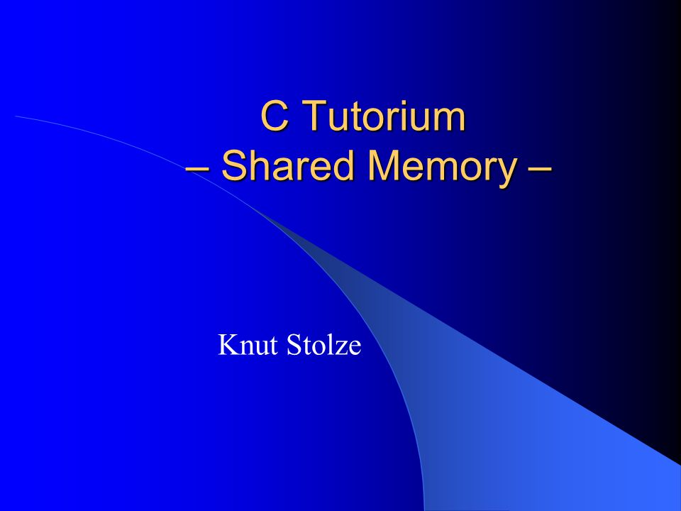 C Tutorium – Shared Memory – Knut Stolze