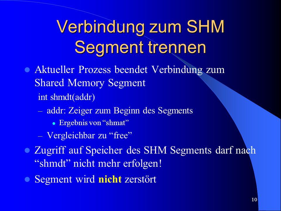 10 Verbindung zum SHM Segment trennen Aktueller Prozess beendet Verbindung zum Shared Memory Segment int shmdt(addr) – addr: Zeiger zum Beginn des Segments Ergebnis von shmat – Vergleichbar zu free Zugriff auf Speicher des SHM Segments darf nach shmdt nicht mehr erfolgen.