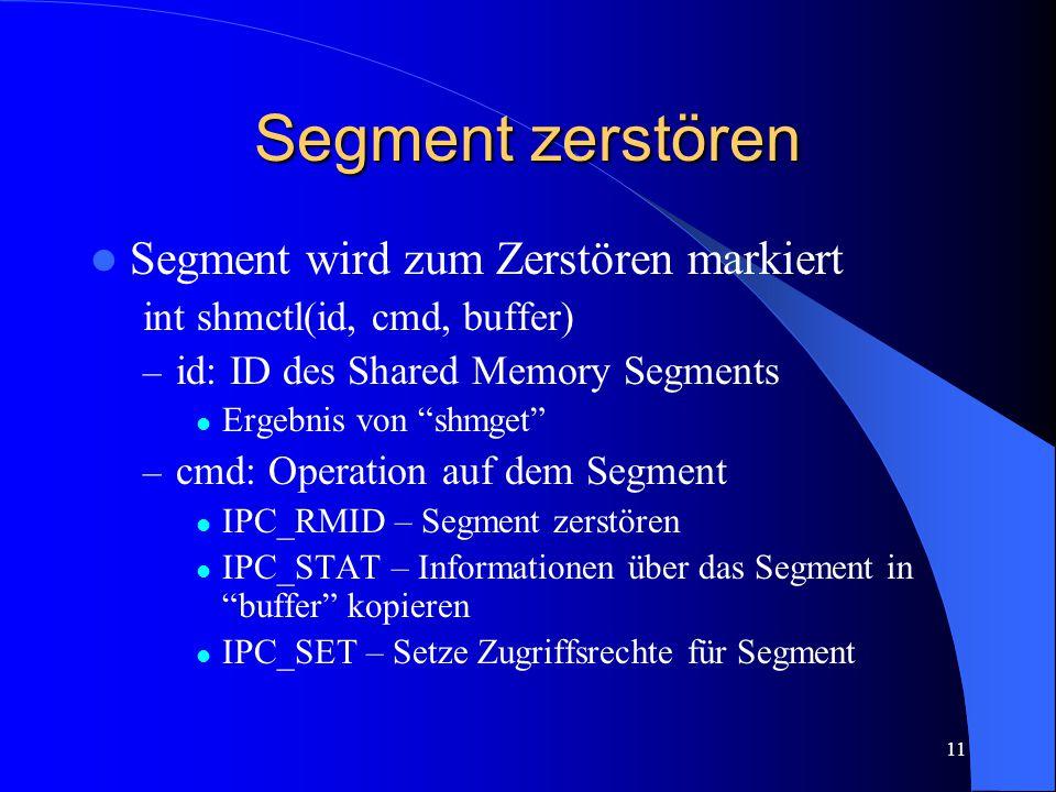 11 Segment zerstören Segment wird zum Zerstören markiert int shmctl(id, cmd, buffer) – id: ID des Shared Memory Segments Ergebnis von shmget – cmd: Operation auf dem Segment IPC_RMID – Segment zerstören IPC_STAT – Informationen über das Segment in buffer kopieren IPC_SET – Setze Zugriffsrechte für Segment