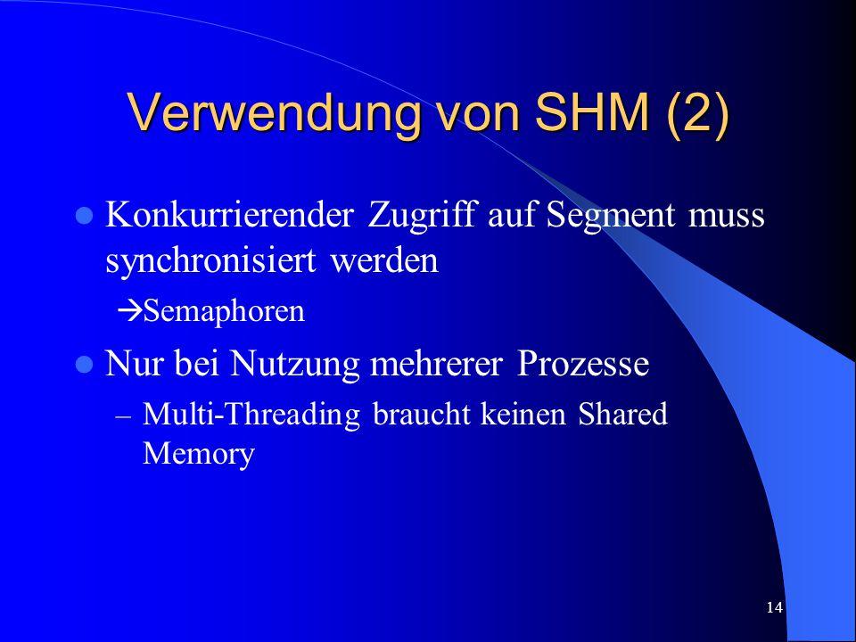 14 Verwendung von SHM (2) Konkurrierender Zugriff auf Segment muss synchronisiert werden  Semaphoren Nur bei Nutzung mehrerer Prozesse – Multi-Threading braucht keinen Shared Memory