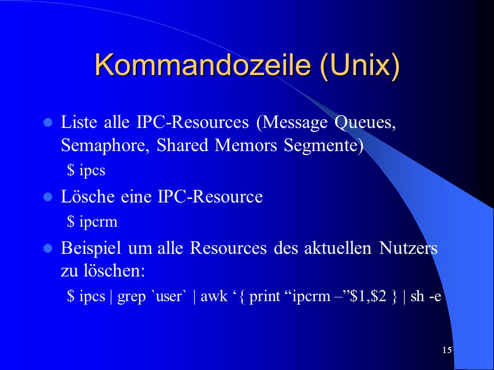 15 Kommandozeile (Unix) Liste alle IPC-Resources (Message Queues, Semaphore, Shared Memors Segmente) $ ipcs Lösche eine IPC-Resource $ ipcrm Beispiel um alle Resources des aktuellen Nutzers zu löschen: $ ipcs | grep `user` | awk '{ print ipcrm – $1,$2 } | sh -e