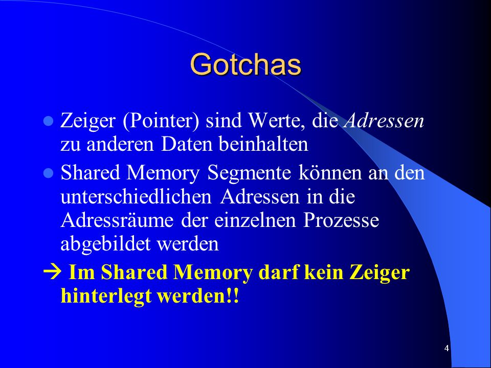 4 Gotchas Zeiger (Pointer) sind Werte, die Adressen zu anderen Daten beinhalten Shared Memory Segmente können an den unterschiedlichen Adressen in die